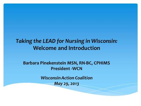 Wisconsin Action Coalition May 29, 2013 Taking the LEAD for Nursing in Wisconsin: Welcome and Introduction Barbara Pinekenstein MSN, RN-BC, CPHIMS President.