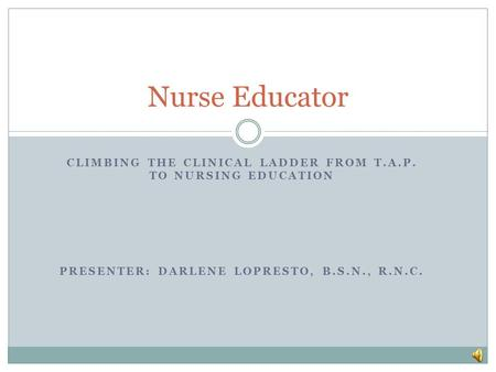 CLIMBING THE CLINICAL LADDER FROM T.A.P. TO NURSING EDUCATION PRESENTER: DARLENE LOPRESTO, B.S.N., R.N.C. Nurse Educator.