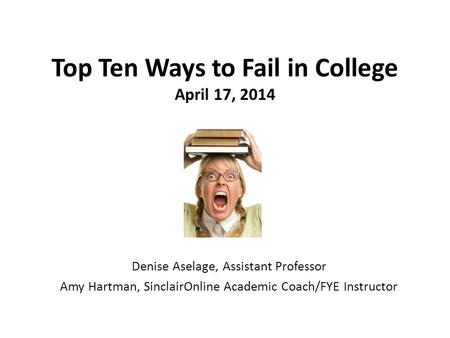 Top Ten Ways to Fail in College April 17, 2014 Denise Aselage, Assistant Professor Amy Hartman, SinclairOnline Academic Coach/FYE Instructor.