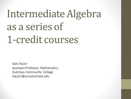 Intermediate Algebra as a series of 1-credit courses Sara Taylor Assistant Professor, Mathematics Dutchess Community College