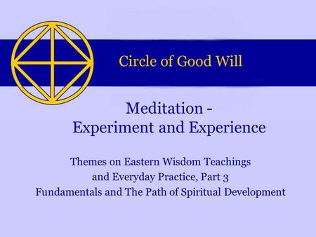 Themes on Eastern Wisdom Teachings and Everyday Practice, Part 3 Fundamentals and The Path of Spiritual Development Meditation - Experiment and Experience.