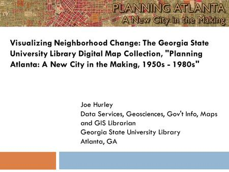 Joe Hurley Data Services, Geosciences, Gov't Info, Maps and GIS Librarian Georgia State University Library Atlanta, GA Visualizing Neighborhood Change:
