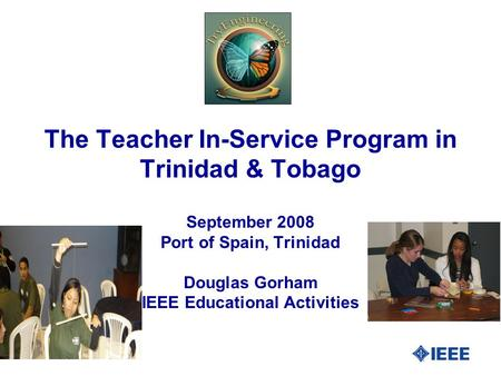 The Teacher In-Service Program in Trinidad & Tobago September 2008 Port of Spain, Trinidad Douglas Gorham IEEE Educational Activities.