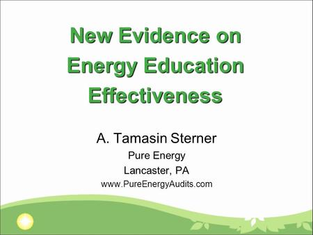 New Evidence on Energy Education Effectiveness A. Tamasin Sterner Pure Energy Lancaster, PA www.PureEnergyAudits.com.