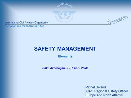 International Civil Aviation Organization European and North Atlantic Office SAFETY MANAGEMENT Elements Michel Béland ICAO Regional Safety Officer Europe.