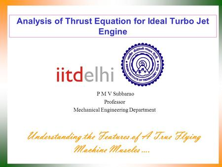 Analysis of Thrust Equation for Ideal Turbo Jet Engine P M V Subbarao Professor Mechanical Engineering Department Understanding the Features of A True.