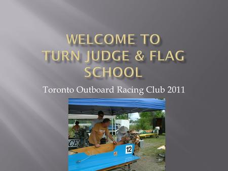 Toronto Outboard Racing Club 2011.  Volunteer at the drivers meeting, there will be a sign up sheet available at the registration table prior to the.
