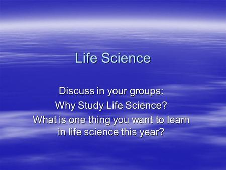 Life Science Discuss in your groups: Why Study Life Science? What is one thing you want to learn in life science this year?