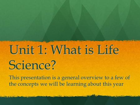 Unit 1: What is Life Science? This presentation is a general overview to a few of the concepts we will be learning about this year.
