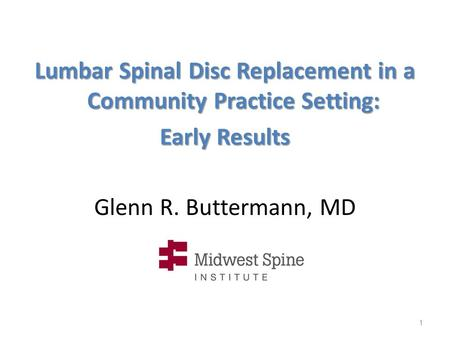 Glenn R. Buttermann, MD Lumbar Spinal Disc Replacement in a Community Practice Setting: Early Results 1.