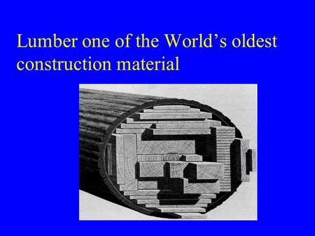 Lumber one of the World's oldest construction material.