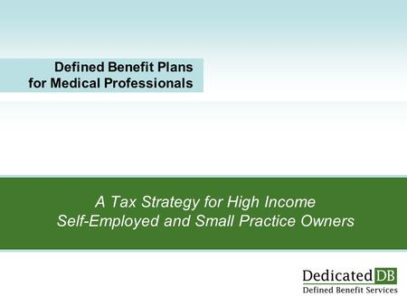 A Tax Strategy for High Income Self-Employed and Small Practice Owners Defined Benefit Plans for Medical Professionals.