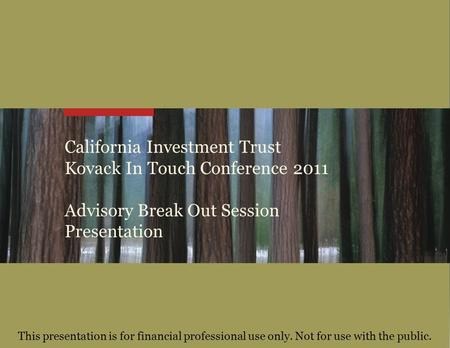 California Investment Trust Kovack In Touch Conference 2011 Advisory Break Out Session Presentation This presentation is for financial professional use.