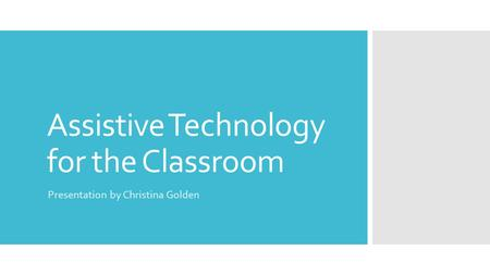 Assistive Technology for the Classroom Presentation by Christina Golden.