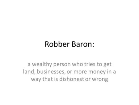 Robber Baron: a wealthy person who tries to get land, businesses, or more money in a way that is dishonest or wrong.