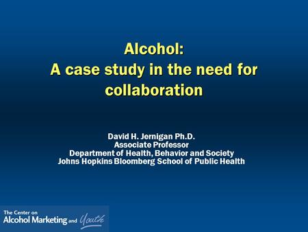Alcohol: A case study in the need for collaboration David H. Jernigan Ph.D. Associate Professor Department of Health, Behavior and Society Johns Hopkins.