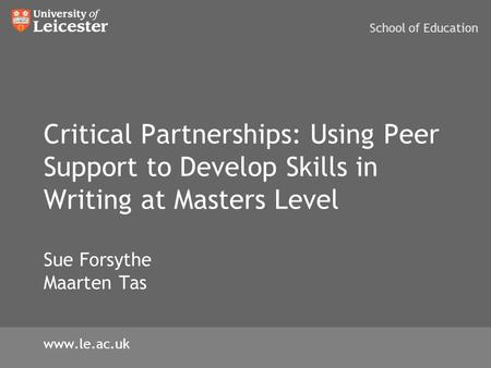 Critical Partnerships: Using Peer Support to Develop Skills in Writing at Masters Level Sue Forsythe Maarten Tas School of Education www.le.ac.uk.