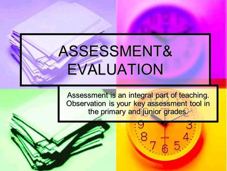 ASSESSMENT& EVALUATION Assessment is an integral part of teaching. Observation is your key assessment tool in the primary and junior grades.