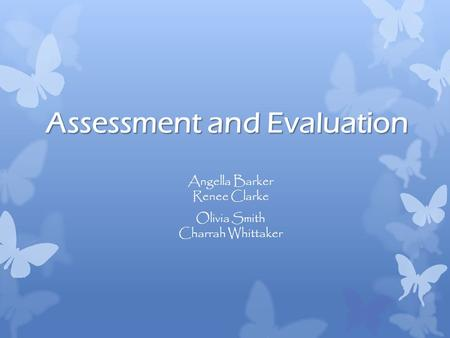 Assessment and Evaluation Angella Barker Renee Clarke Olivia Smith Charrah Whittaker.