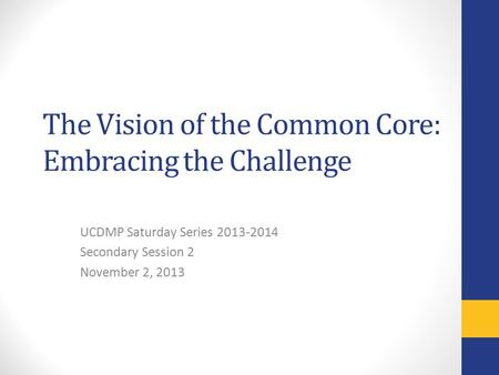 The Vision of the Common Core: Embracing the Challenge UCDMP Saturday Series 2013-2014 Secondary Session 2 November 2, 2013.