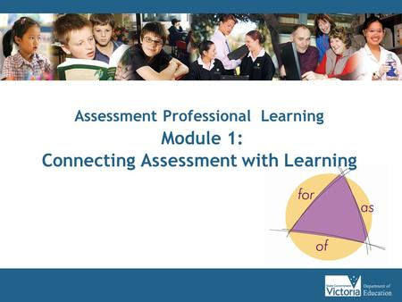 Assessment Professional Learning Module 1: Connecting Assessment with Learning.