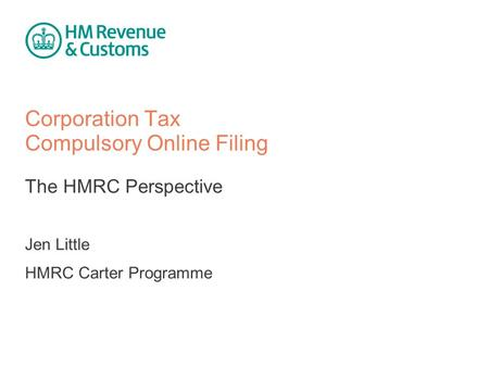 Corporation Tax Compulsory Online Filing The HMRC Perspective Jen Little HMRC Carter Programme.