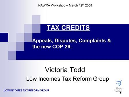 1 TAX CREDITS Appeals, Disputes, Complaints & the new COP 26. Victoria Todd Low Incomes Tax Reform Group LOW INCOMES TAX REFORM GROUP NAWRA Workshop –