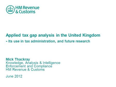 Applied tax gap analysis in the United Kingdom - Its use in tax administration, and future research Mick Thackray Knowledge, Analysis & Intelligence Enforcement.