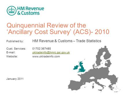 Quinquennial Review of the 'Ancillary Cost Survey' (ACS)- 2010 Published by: HM Revenue & Customs – Trade Statistics Cust. Services: 01702 367485 E-mail: