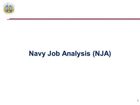 Navy Job Analysis (NJA) 1.  Purpose: Restore, streamline and improve Navy Job Analysis Management Capabilities  Supports: Navy Occupational Classification,