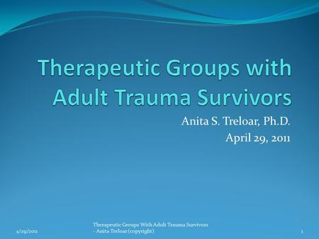 Anita S. Treloar, Ph.D. April 29, 2011 4/29/20111 Therapeutic Groups With Adult Trauma Survivors - Anita Treloar (copyright)