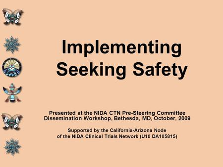Implementing Seeking Safety Presented at the NIDA CTN Pre-Steering Committee Dissemination Workshop, Bethesda, MD, October, 2009 Supported by the California-Arizona.