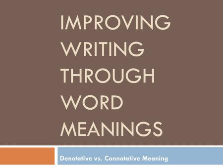 IMPROVING WRITING THROUGH WORD MEANINGS Denotative vs. Connotative Meaning.