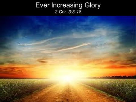 Ever Increasing Glory 2 Cor. 3:3-18. You show that you are a letter from Christ, the result of our ministry, written not with ink but with the Spirit.
