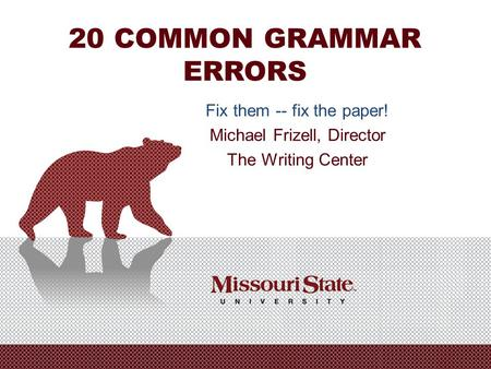 20 COMMON GRAMMAR ERRORS Fix them -- fix the paper! Michael Frizell, Director The Writing Center.