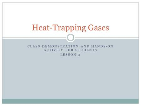 CLASS DEMONSTRATION AND HANDS-ON ACTIVITY FOR STUDENTS LESSON 5 Heat-Trapping Gases.