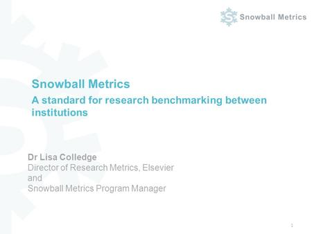 Snowball Metrics A standard for research benchmarking between institutions 1 Dr Lisa Colledge Director of Research Metrics, Elsevier and Snowball Metrics.
