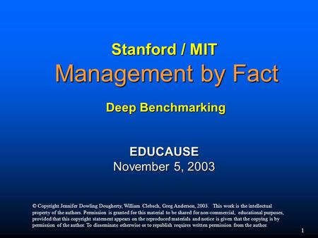 1 Stanford / MIT Management by Fact Deep Benchmarking EDUCAUSE November 5, 2003 © Copyright Jennifer Dowling Dougherty, William Clebsch, Greg Anderson,