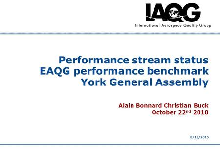 Company Confidential 8/18/2015 Performance stream status EAQG performance benchmark York General Assembly Alain Bonnard Christian Buck October 22 nd 2010.