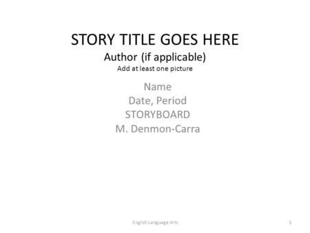 STORY TITLE GOES HERE Author (if applicable) Add at least one picture Name Date, Period STORYBOARD M. Denmon-Carra 1English Language Arts.