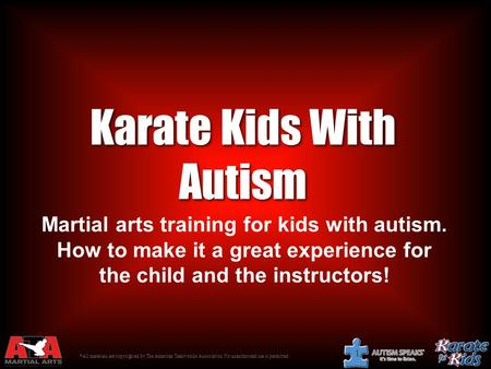 © All materials are copyrighted by The American Taekwondo Association. No unauthorized use is permitted. 1 Karate Kids With Autism Martial arts training.