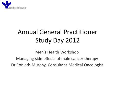 Annual General Practitioner Study Day 2012 Men's Health Workshop Managing side effects of male cancer therapy Dr Conleth Murphy, Consultant Medical Oncologist.