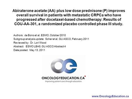Www.OncologyEducation.ca Abiraterone acetate (AA) plus low dose prednisone (P) improves overall survival in patients with metastatic CRPCa who have progressed.