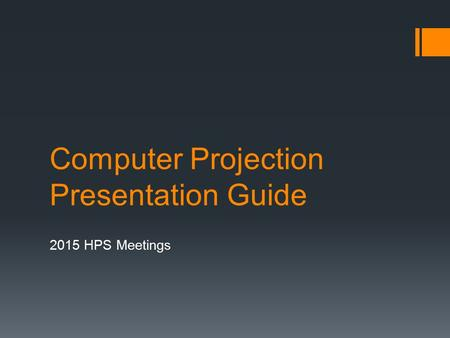 Computer Projection Presentation Guide 2015 HPS Meetings.