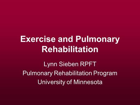 Exercise and Pulmonary Rehabilitation Lynn Sieben RPFT Pulmonary Rehabilitation Program University of Minnesota.