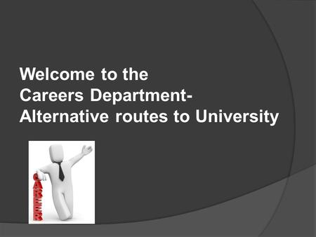 Welcome to the Careers Department- Alternative routes to University.
