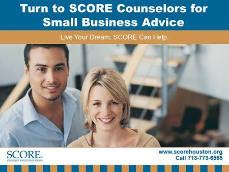 Www.scorehouston.org Call 713-773-6565 Turn to SCORE Counselors for Small Business Advice Live Your Dream. SCORE Can Help.