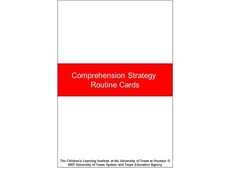 Comprehension Strategy Routine Cards The Children's Learning Institute at the University of Texas at Houston © 2007 University of Texas System and Texas.