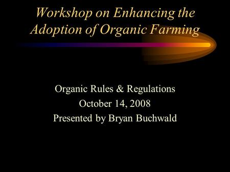 Workshop on Enhancing the Adoption of Organic Farming Organic Rules & Regulations October 14, 2008 Presented by Bryan Buchwald.