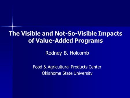 The Visible and Not-So-Visible Impacts of Value-Added Programs Rodney B. Holcomb Food & Agricultural Products Center Oklahoma State University.